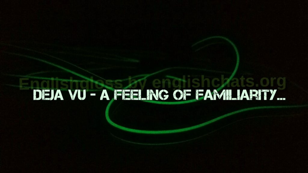 deja vu - a feeling of familiarity